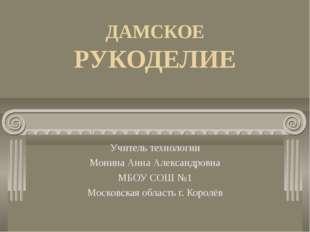 ДАМСКОЕ РУКОДЕЛИЕ Учитель технологии Монина Анна Александровна МБОУ СОШ №1 Мо