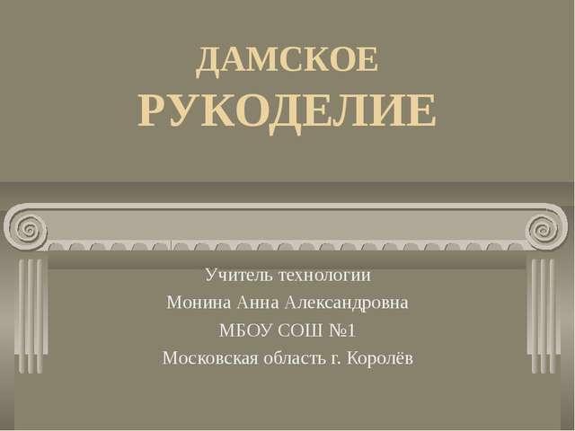 ДАМСКОЕ РУКОДЕЛИЕ Учитель технологии Монина Анна Александровна МБОУ СОШ №1 Мо...