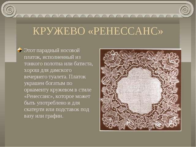 КРУЖЕВО «РЕНЕССАНС» Этот парадный носовой платок, исполненный из тонкого поло...