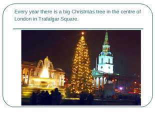 Every year there is a big Christmas tree in the centre of London in Trafalgar