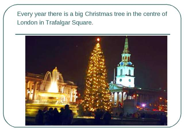 Every year there is a big Christmas tree in the centre of London in Trafalgar...