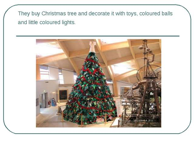 They buy Christmas tree and decorate it with toys, coloured balls and little...