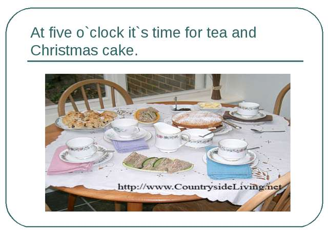 At five o`clock it`s time for tea and Christmas cake.
