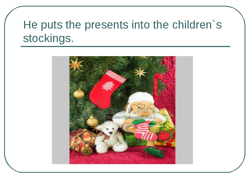 He puts the presents into the children`s stockings.