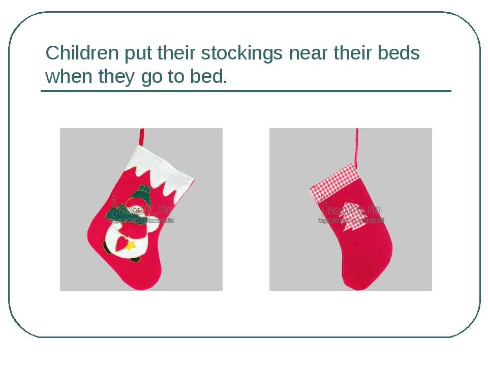 Children put their stockings near their beds when they go to bed.