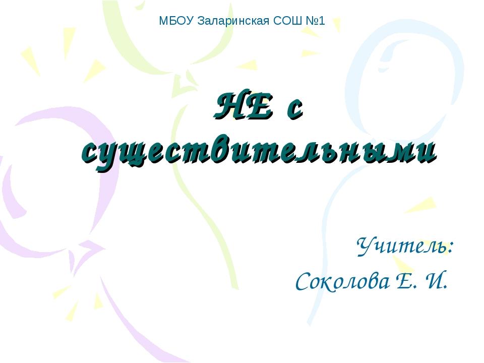 НЕ с существительными Учитель: Соколова Е. И. МБОУ Заларинская СОШ №1