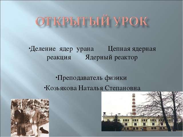 Деление ядер урана Цепная ядерная реакция Ядерный реактор Преподаватель физик...
