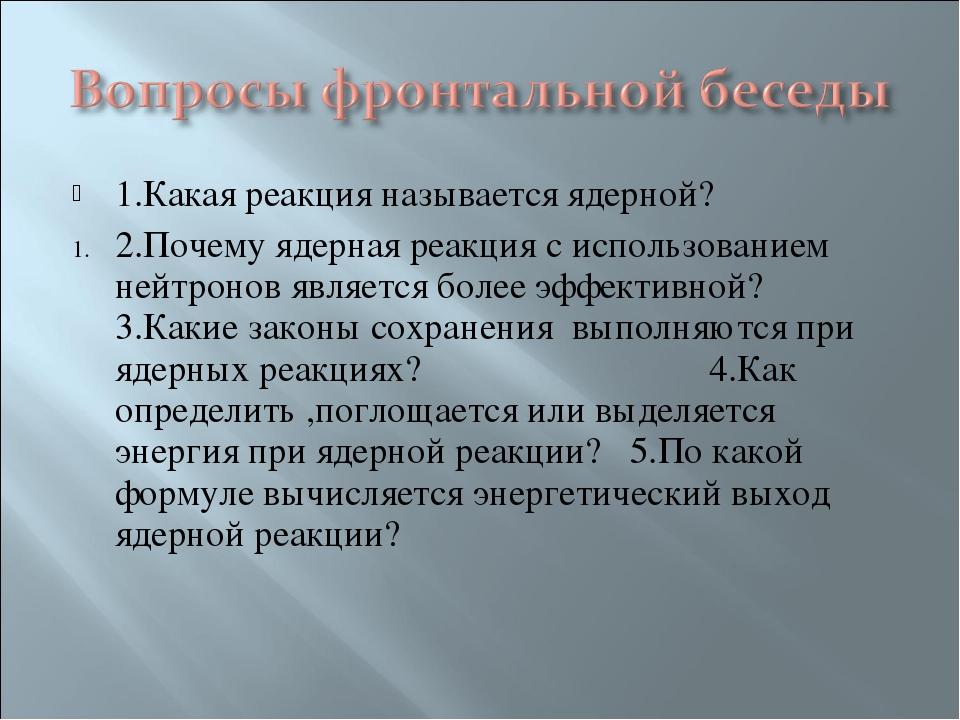 1.Какая реакция называется ядерной? 2.Почему ядерная реакция с использованием...