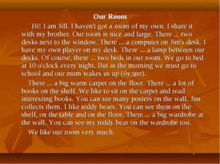 Our Room Hi! I am Jill. I haven't got a room of my own. I share it with my br