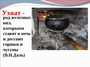 Ухват - род железных вил, которыми ставят в печь и достают горшки и чугуны (В