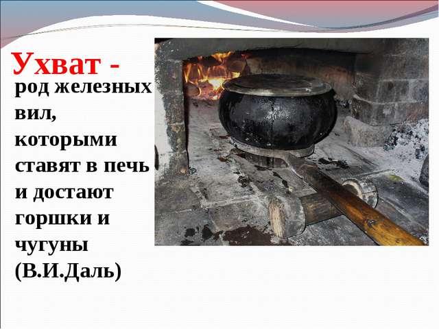Ухват - род железных вил, которыми ставят в печь и достают горшки и чугуны (В...