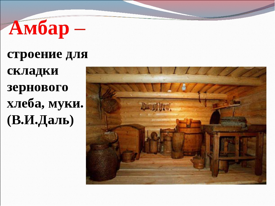Амбар – строение для складки зернового хлеба, муки. (В.И.Даль)