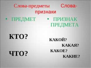 Слова-предметы Слова-признаки ПРЕДМЕТ КТО? ЧТО? ПРИЗНАК ПРЕДМЕТА КАКОЙ? КАКАЯ