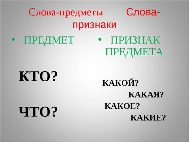 Слова-предметы Слова-признаки ПРЕДМЕТ КТО? ЧТО? ПРИЗНАК ПРЕДМЕТА КАКОЙ? КАКАЯ...