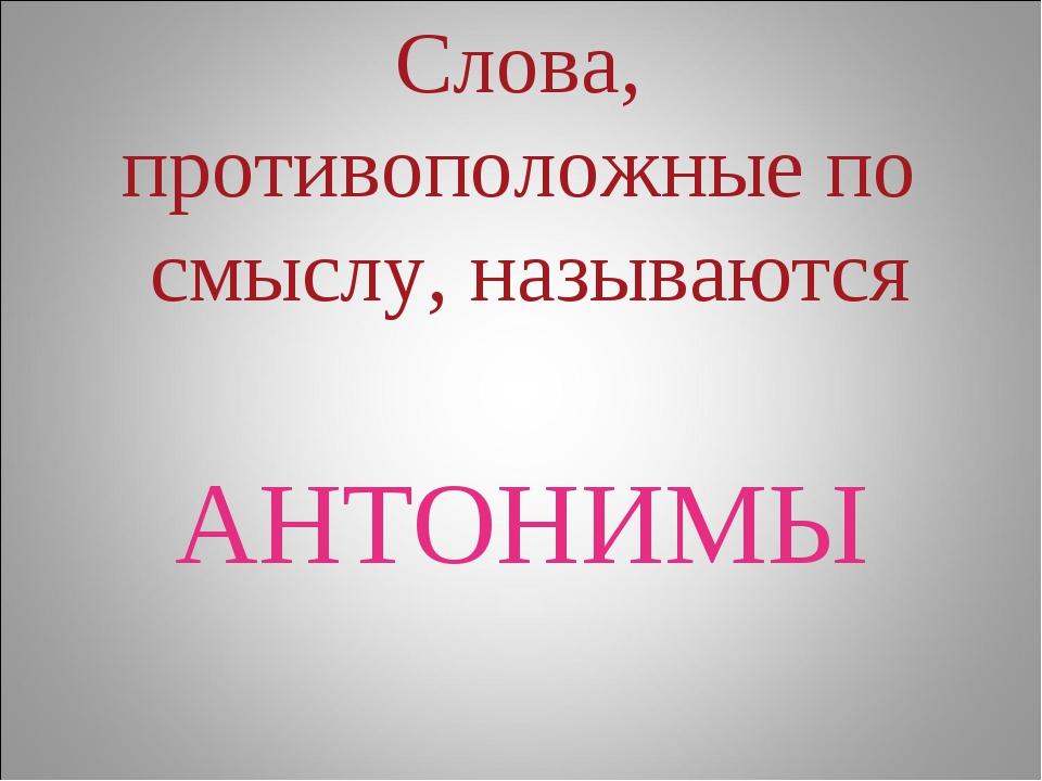 Слова, противоположные по смыслу, называются АНТОНИМЫ