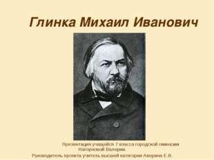Глинка Михаил Иванович Презентация учащейся 7 класса городской гимназии Нагор