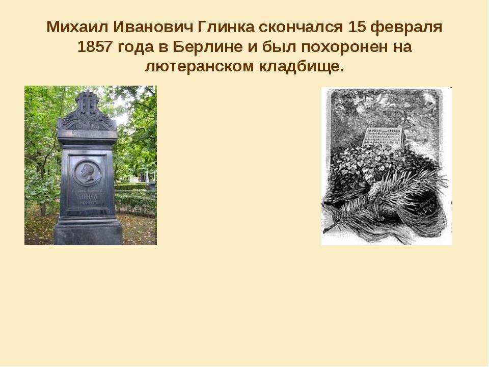Михаил Иванович Глинка скончался 15 февраля 1857 года в Берлине и был похорон...