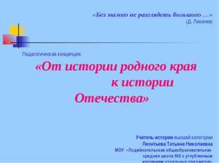 «Без малого не разглядеть большого …» (Д. Лихачев) Педагогическая концепция:
