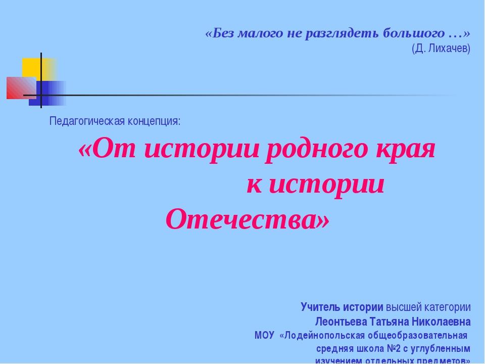 «Без малого не разглядеть большого …» (Д. Лихачев) Педагогическая концепция:...