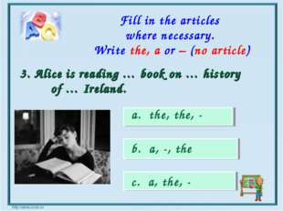 a. the, the, - b. a, -, the c. a, the, - 3. Alice is reading … book on … hist