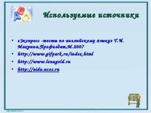 Используемые источники «Экспресс -тесты по английскому языку» Т.И. Махрина,Пр
