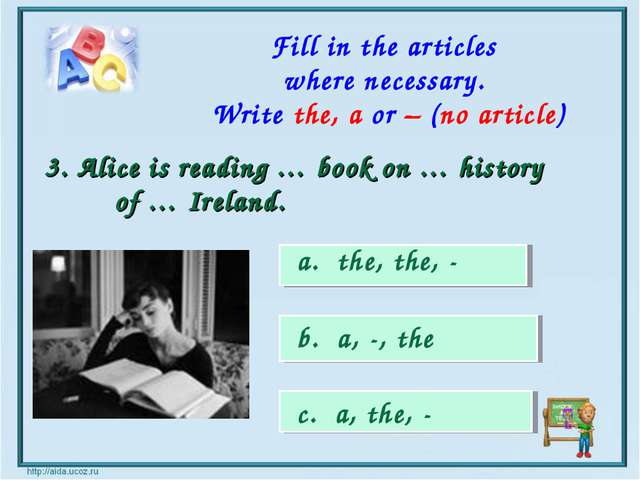 a. the, the, - b. a, -, the c. a, the, - 3. Alice is reading … book on … hist...