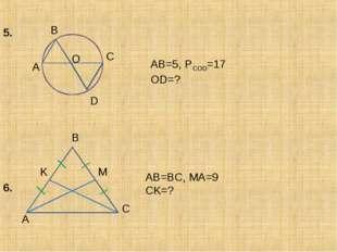 A B C D O AB=5, PCOD=17 OD=? 5. 6. A B C M K AB=BC, MA=9 CK=?