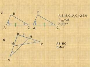 A A1 B1 C C1 B 7. A1B1:B1C1:A1C1=2:3:4 PABC=36 A1B1=? 8. A B N C M 4 AB=BC BM=?