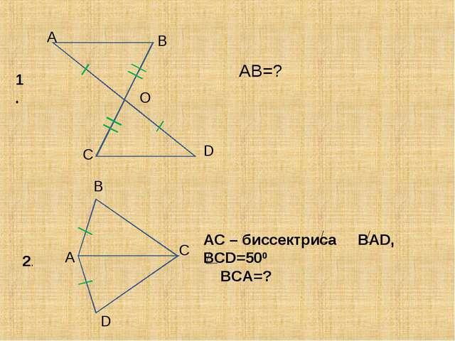 A B O C D AB=? 1. 2. A B C D AC – биссектриса BAD, BCD=500 BCA=?