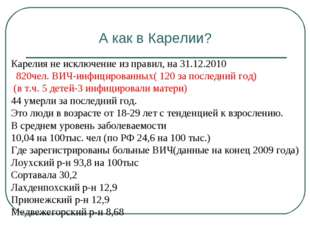 А как в Карелии? Карелия не исключение из правил, на 31.12.2010 820чел. ВИЧ-и