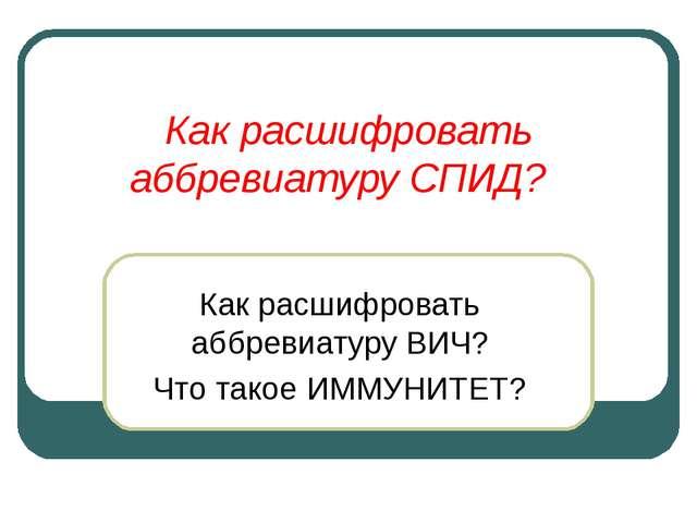 Как расшифровать аббревиатуру СПИД? Как расшифровать аббревиатуру ВИЧ? Что та...