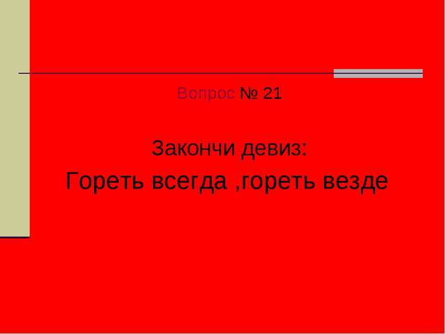 Вопрос № 21 Закончи девиз: Гореть всегда ,гореть везде