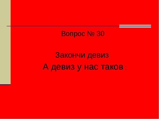 Вопрос № 30 Закончи девиз А девиз у нас таков :