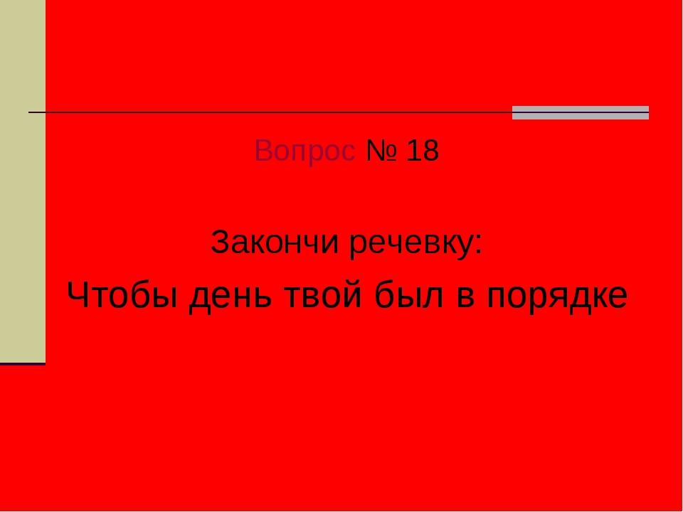 Вопрос № 18 Закончи речевку: Чтобы день твой был в порядке