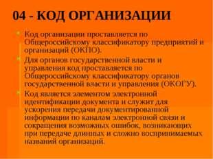 04 - КОД ОРГАНИЗАЦИИ Код организации проставляется по Общероссийскому классиф