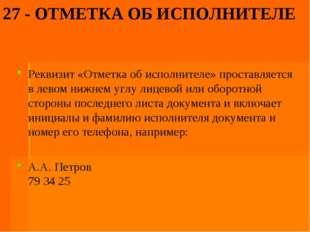 27 - ОТМЕТКА ОБ ИСПОЛНИТЕЛЕ Реквизит «Отметка об исполнителе» проставляется в