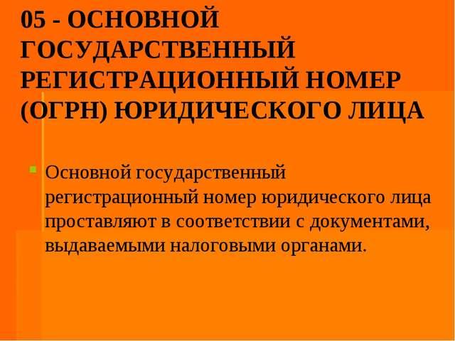 05 - ОСНОВНОЙ ГОСУДАРСТВЕННЫЙ РЕГИСТРАЦИОННЫЙ НОМЕР (ОГРН) ЮРИДИЧЕСКОГО ЛИЦА...