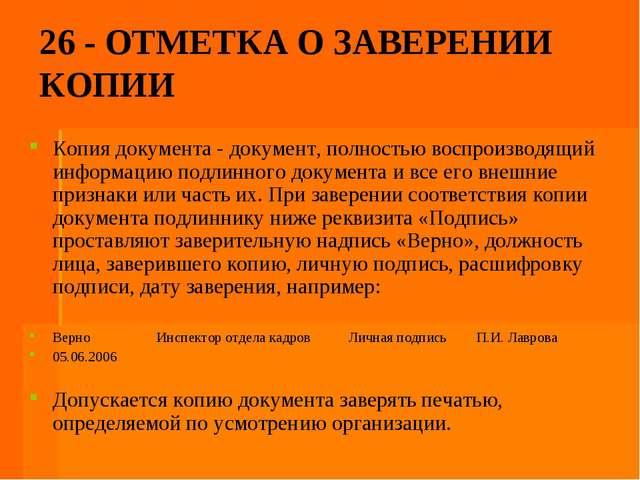 26 - ОТМЕТКА О ЗАВЕРЕНИИ КОПИИ Копия документа - документ, полностью воспроиз...