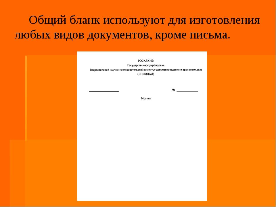Общий бланк используют для изготовления любых видов документов, кроме письма.