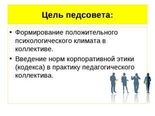 Цель педсовета: Формирование положительного психологического климата в коллек