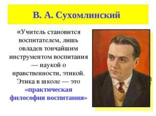 В. А. Сухомлинский «Учитель становится воспитателем, лишь овладев тончайшим и