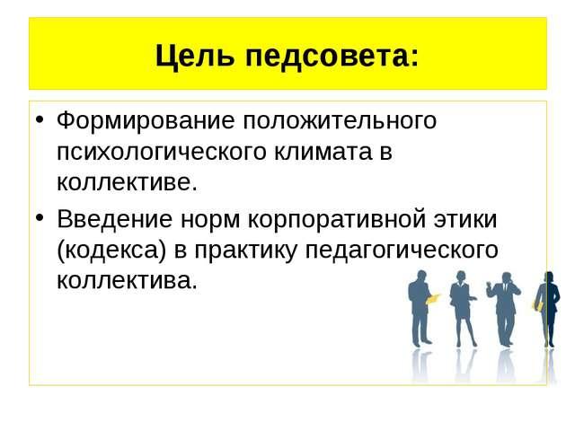 Цель педсовета: Формирование положительного психологического климата в коллек...
