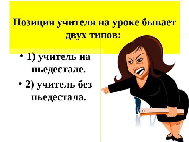 Позиция учителя на уроке бывает двух типов: 1) учитель на пьедестале. 2) учи...