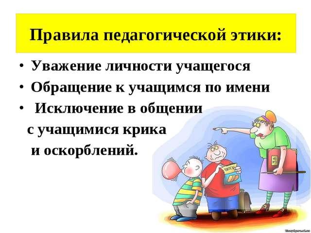 Правила педагогической этики: Уважение личности учащегося Обращение к учащимс...