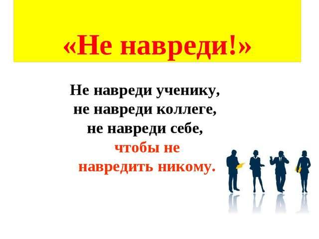 «Не навреди!» Не навреди ученику, не навреди коллеге, не навреди себе, чтобы...