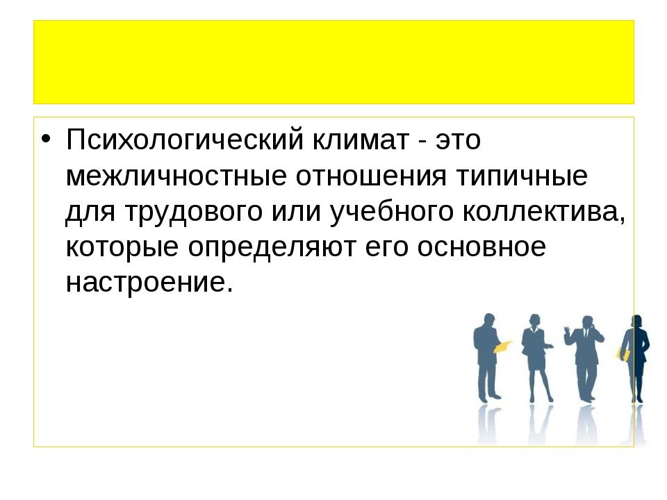 Психологический климат - это межличностные отношения типичные для трудового и...
