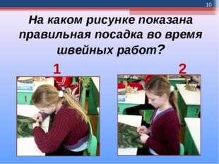 На каком рисунке показана правильная посадка во время швейных работ? 1 2 *