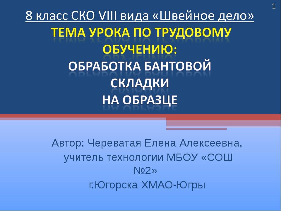 Автор: Череватая Елена Алексеевна, учитель технологии МБОУ «СОШ №2» г.Югорска...