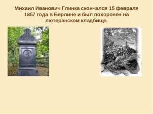 Михаил Иванович Глинка скончался 15 февраля 1857 года в Берлине и был похорон