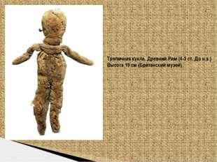 Тряпичная кукла, Древний Рим (4-3 ст. До н.э.) Высота 19 см (Британский музей)